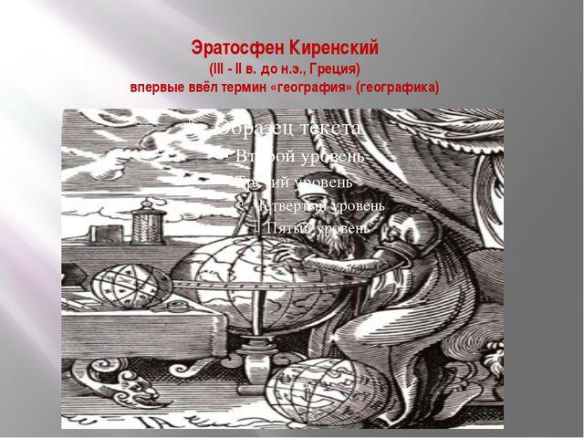 Эратосфен Киренский (III - II в. до н.э., Греция) впервые ввёл термин «геогра...