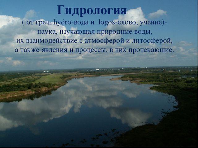 Гидрология ( от греч. hydro-вода и logos-слово, учение)-  наука, изучающая...