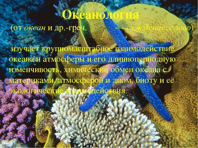 Океанология (от океан и др.-греч. λόγος— суждение, слово) - изучает крупнома...