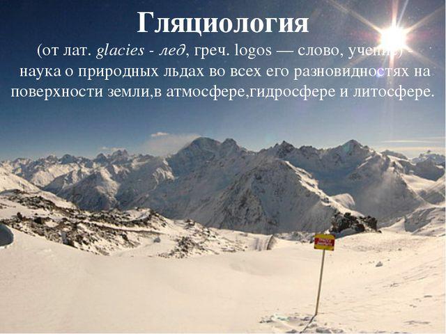 Гляциология (от лат.glacies - лед, греч. logos — слово, учение)- наука о п...