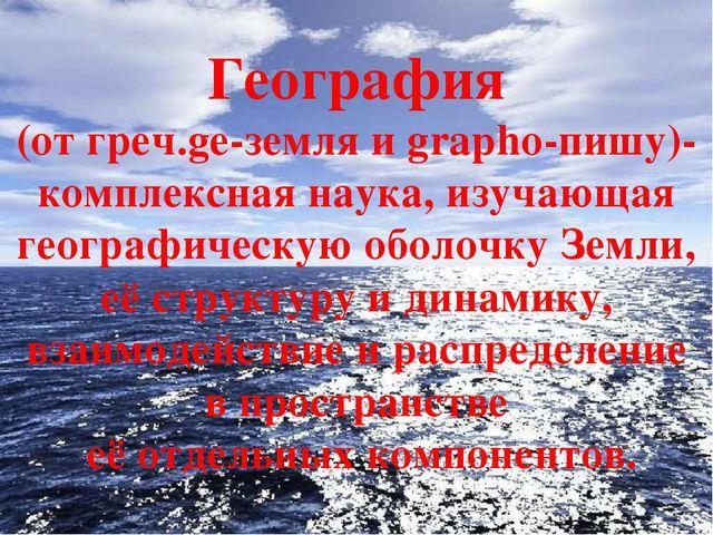 География (от греч.ge-земля и grapho-пишу)- комплексная наука, изучающая геог...