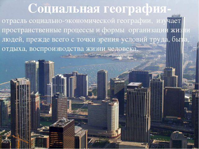 Социальная география- отрасль социально-экономической географии, изучает прос...