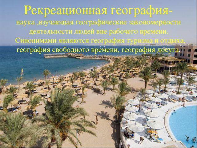 Рекреационная география- наука ,изучающая географические закономерности деяте...