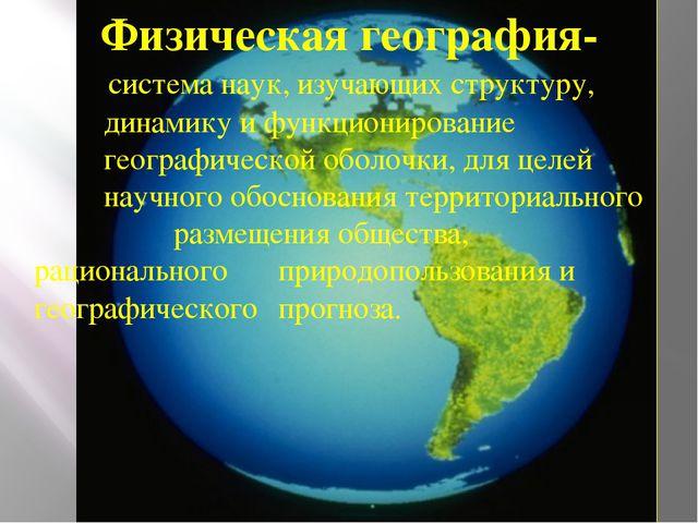 Физическая география-  система наук, изучающих структуру, динамику и функцио...