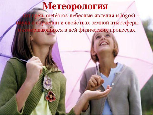 Метеорология (от греч. metéōros-небесные явления и logos) - наука о строении...