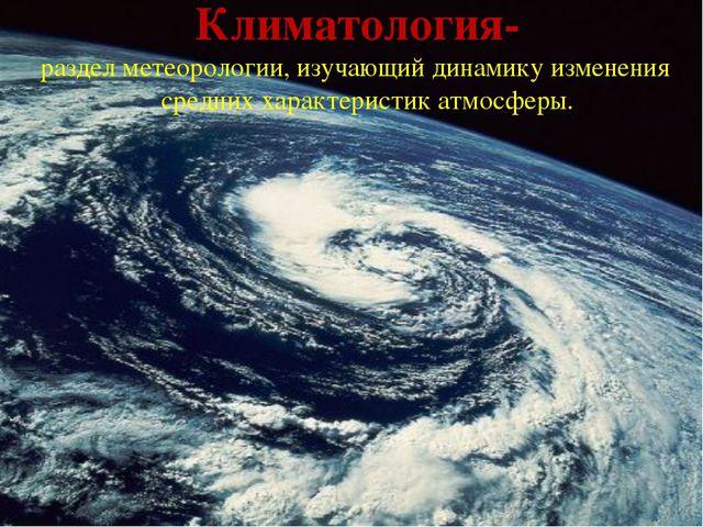 Климатология- раздел метеорологии, изучающий динамику изменения средних харак...