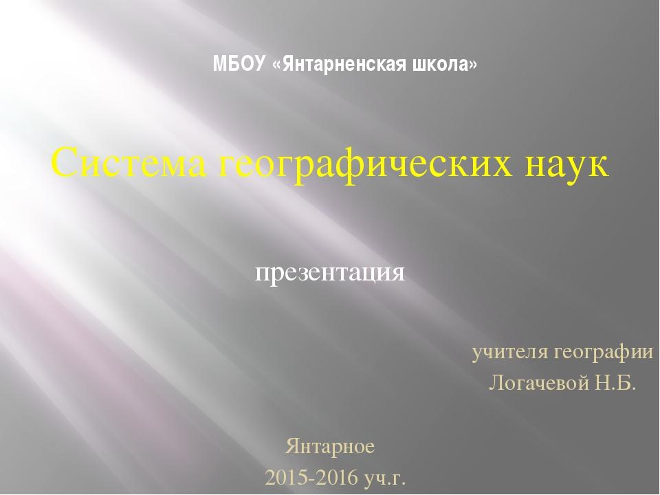 МБОУ «Янтарненская школа» Система географических наук презентация учителя гео...