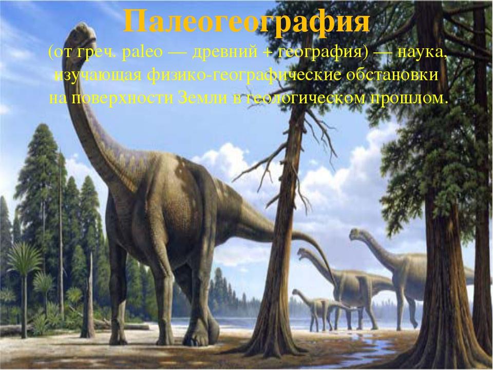 Палеогеография (от греч. paleo— древний + география)— наука, изучающая физи...