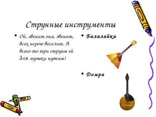 Струнные инструменты Ой, звенит она, звенит, всех игрою веселит. А всего-то т