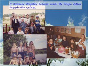 У Людмилы Петровны большая семья: две дочери, девять внуков и один правнук.