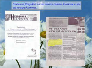 Людмила Петровна часто пишет статьи в газеты и про неё пишут в газетах.