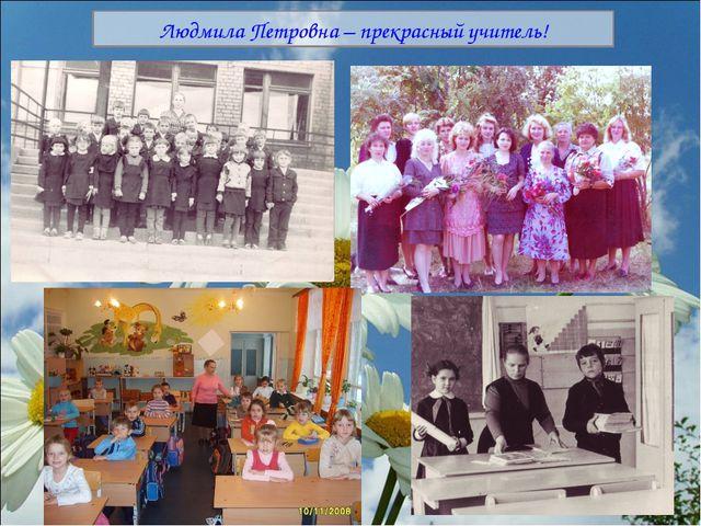 Людмила Петровна – прекрасный учитель!