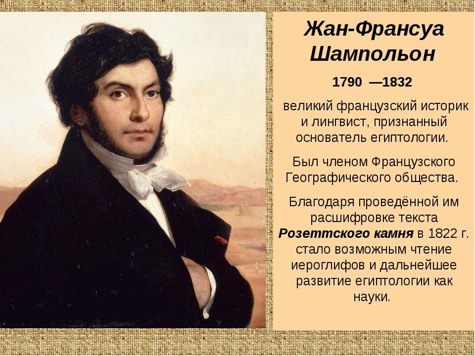 Жан-Франсуа Шампольон 1790 —1832 великий французский историк и лингвист, пр...