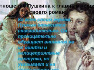 Отношение Пушкина к главным героям своего романа Ко всем своим героям Пушкин