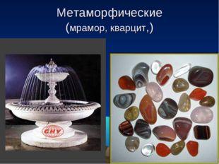 Метаморфические (мрамор, кварцит,)