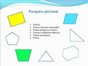 Раскрась рисунок Начало Возьми цветные карандаши Найди четырехугольники Раск