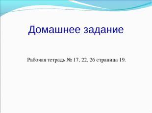Домашнее задание Рабочая тетрадь № 17, 22, 26 страница 19.