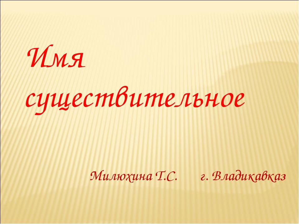 Имя существительное Милюхина Т.С. г. Владикавказ