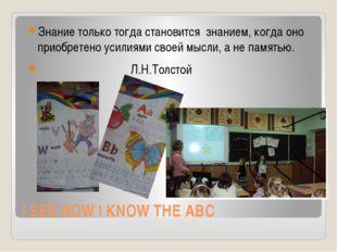 I SEE NOW I KNOW THE ABC Знание только тогда становится  знанием, когда оно