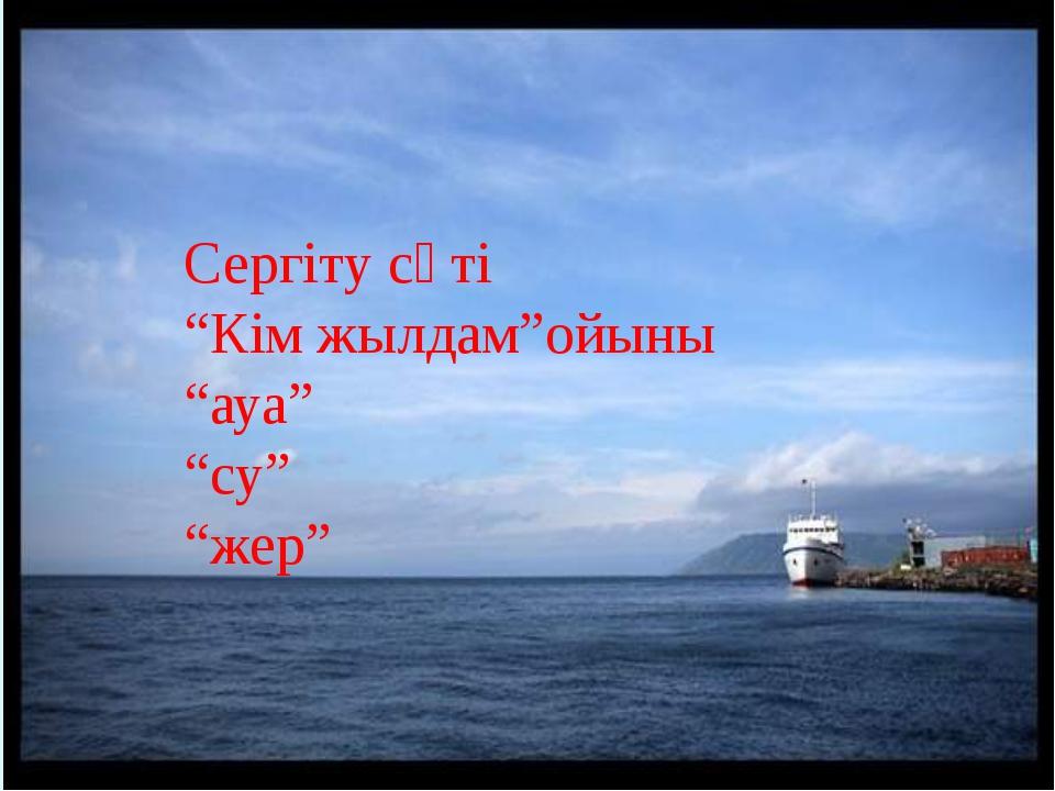 """Сергіту сәті """"Кім жылдам""""ойыны """"ауа"""" """"су"""" """"жер"""""""