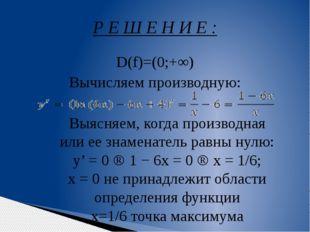 D(f)=(0;+∞) Вычисляем производную: Р Е Ш Е Н И Е : Выясняем, когда производна