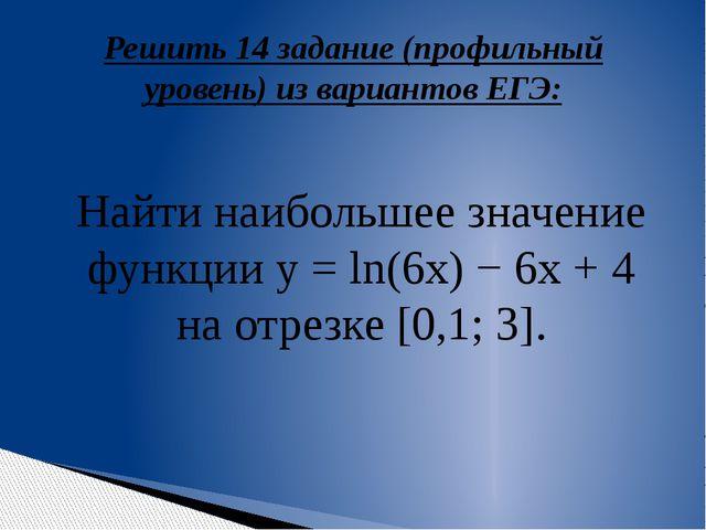 Решить 14 задание (профильный уровень) из вариантов ЕГЭ: Найти наибольшее зна...