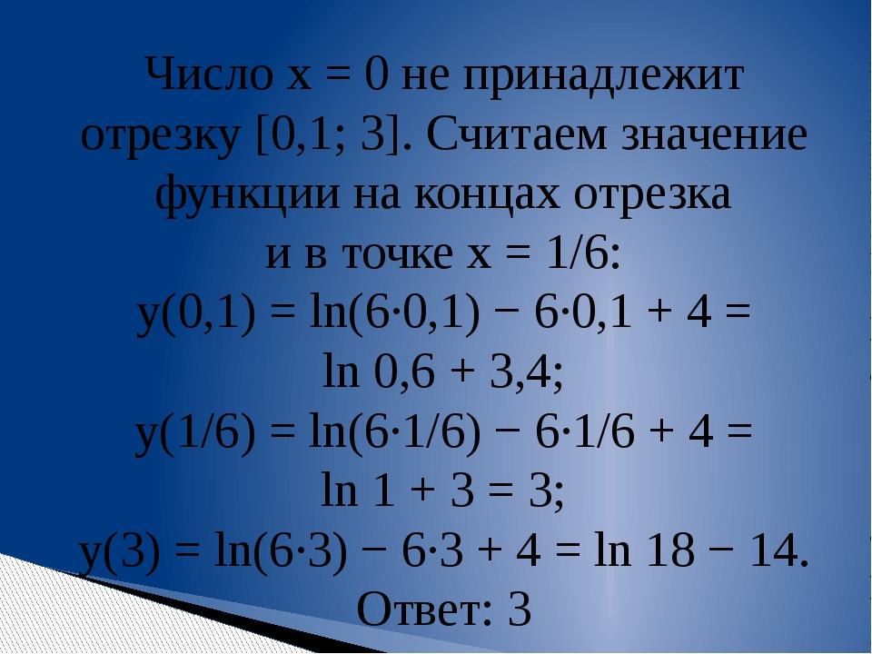 Число x=0 не принадлежит отрезку[0,1;3]. Считаем значение функции наконц...