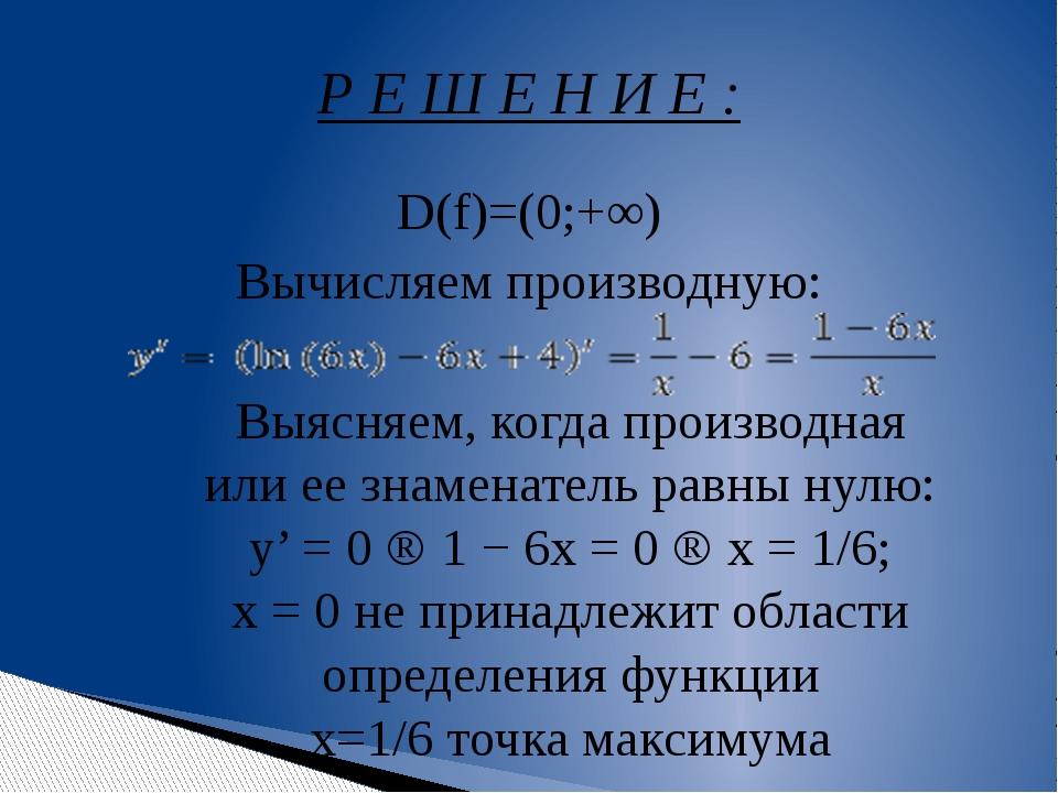 D(f)=(0;+∞) Вычисляем производную: Р Е Ш Е Н И Е : Выясняем, когда производна...