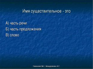 Гимназия №1 Мещерякова И.Г. Имя существительное - это А) часть речи Б) часть