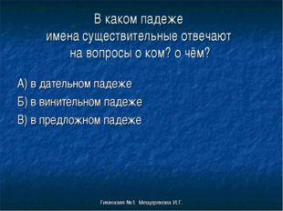 Гимназия №1 Мещерякова И.Г. В каком падеже имена существительные отвечают на