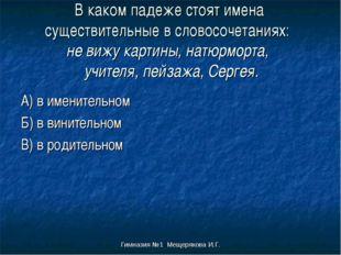 Гимназия №1 Мещерякова И.Г. В каком падеже стоят имена существительные в слов