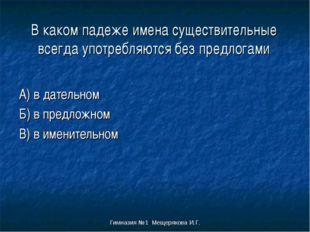 Гимназия №1 Мещерякова И.Г. В каком падеже имена существительные всегда употр
