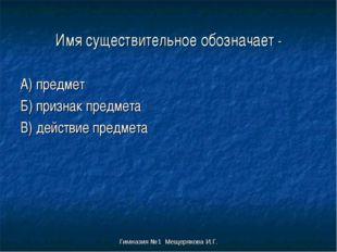 Гимназия №1 Мещерякова И.Г. Имя существительное обозначает - А) предмет Б) пр