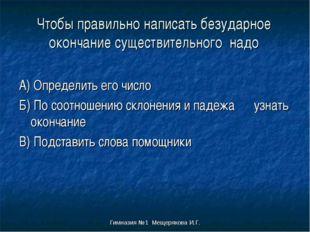 Гимназия №1 Мещерякова И.Г. Чтобы правильно написать безударное окончание сущ