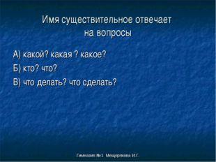 Гимназия №1 Мещерякова И.Г. Имя существительное отвечает на вопросы А) какой?
