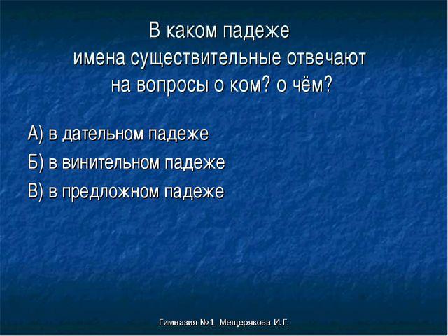 Гимназия №1 Мещерякова И.Г. В каком падеже имена существительные отвечают на...