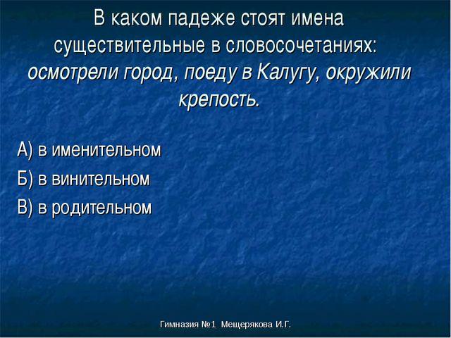 Гимназия №1 Мещерякова И.Г. В каком падеже стоят имена существительные в слов...