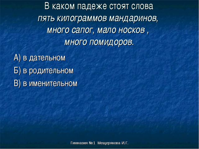 Гимназия №1 Мещерякова И.Г. В каком падеже стоят слова пять килограммов манда...