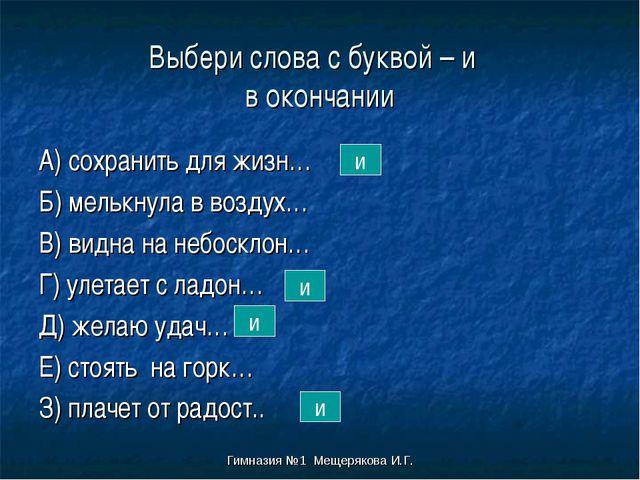 Гимназия №1 Мещерякова И.Г. Выбери слова с буквой – и в окончании А) сохранит...