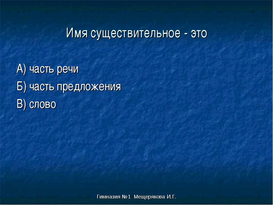 Гимназия №1 Мещерякова И.Г. Имя существительное - это А) часть речи Б) часть...
