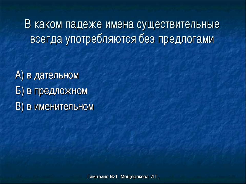 Гимназия №1 Мещерякова И.Г. В каком падеже имена существительные всегда употр...