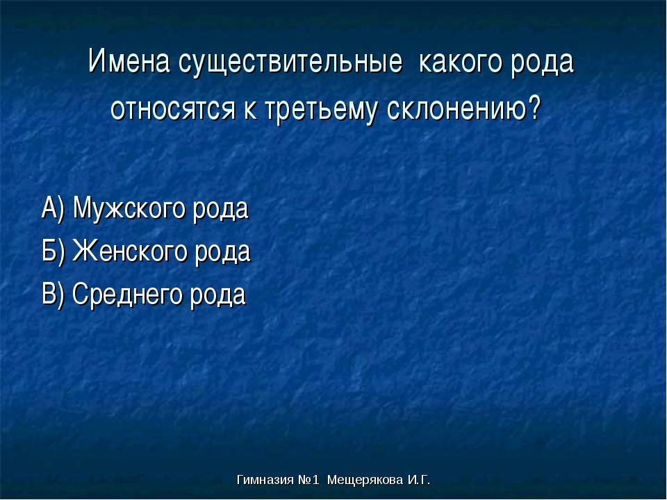 Гимназия №1 Мещерякова И.Г. Имена существительные какого рода относятся к тре...