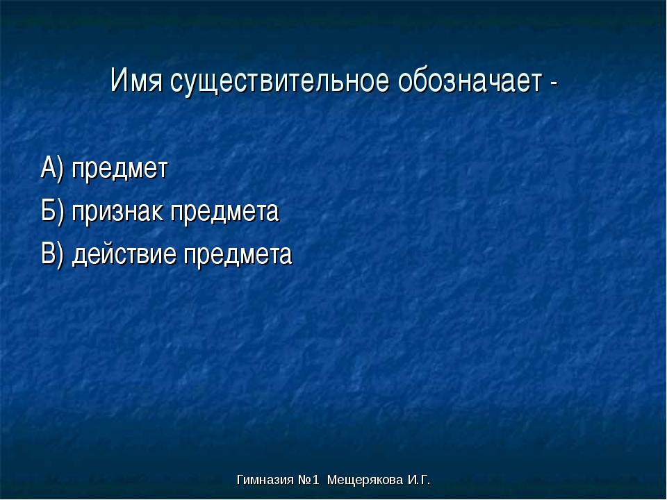 Гимназия №1 Мещерякова И.Г. Имя существительное обозначает - А) предмет Б) пр...