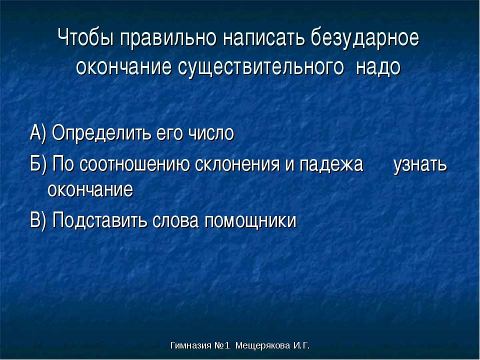 Гимназия №1 Мещерякова И.Г. Чтобы правильно написать безударное окончание сущ...