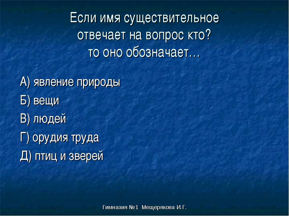 Гимназия №1 Мещерякова И.Г. Если имя существительное отвечает на вопрос кто?...