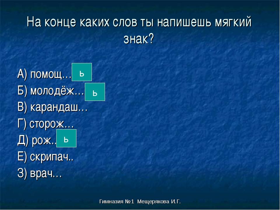 Гимназия №1 Мещерякова И.Г. На конце каких слов ты напишешь мягкий знак? А) п...