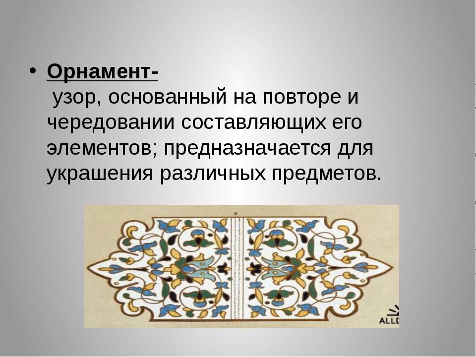 Орнамент- узор, основанный на повторе и чередовании составляющих его элемент...