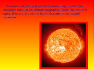 Солнце – огромный раскалённый шар, в котором сгорают газы, в основном водоро