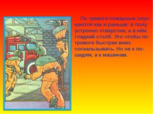 По тревоге пожарные спус- каются как и раньше: в полу устроено отверстие, а