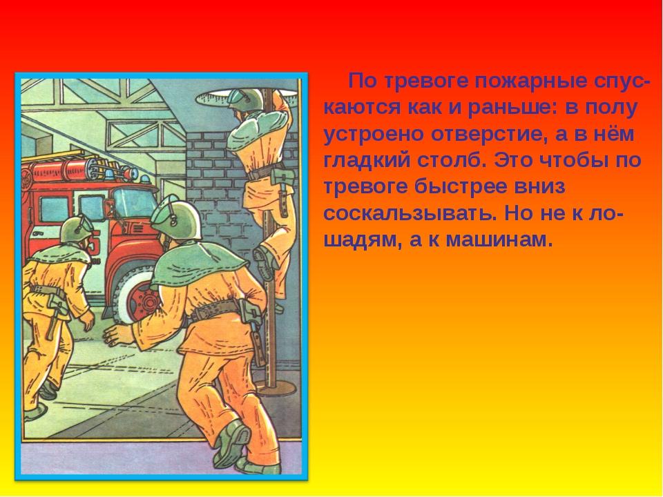 По тревоге пожарные спус- каются как и раньше: в полу устроено отверстие, а...